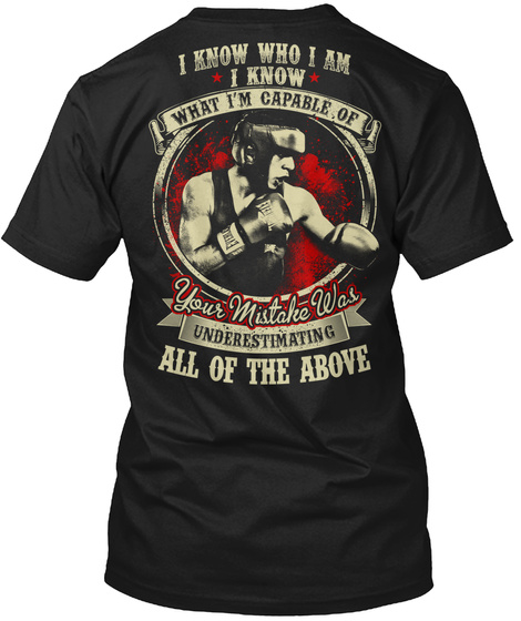 I Know Who I Am I Know What I'm Capable Of Your Mistake Was Underestimating All Of The Above Black T-Shirt Back