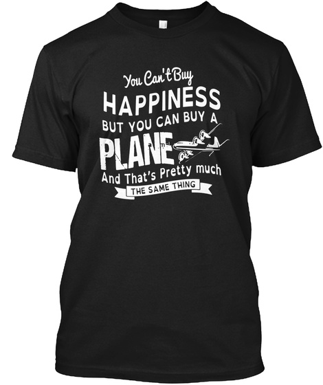 You Can't Buy Happiness But You Can Buy A Plane And That's Pretty Much The Same Thing Black T-Shirt Front
