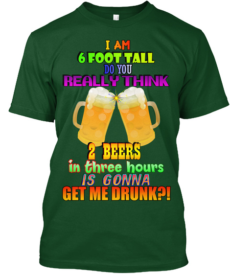 I Am 6 Foot Tall Do You Really Think 2 Beers In Three Hours Is Gonna Get Me Drunk Deep Forest T-Shirt Front