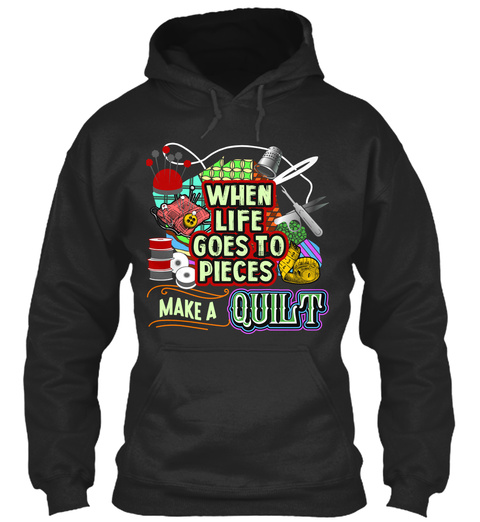 When Life Goes To Pieces Make A Quilt Jet Black T-Shirt Front