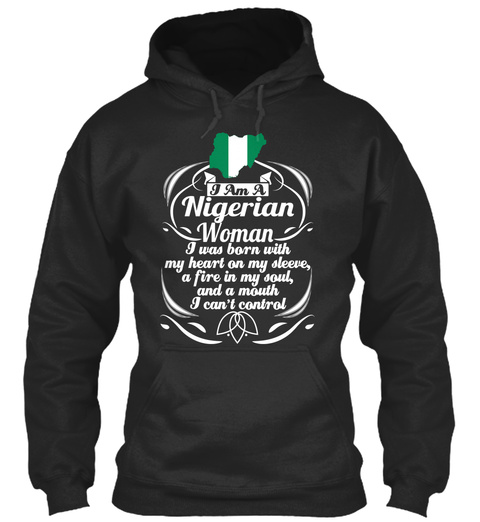 I Am A Nigerian Woman I Was Born With My Heart On My Sleeve, A Fire In My Soul, And A Mouth I Can't Control Jet Black T-Shirt Front