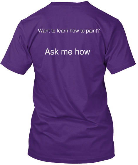 Want To Learn How To Paint Ask Me How Purple T-Shirt Back