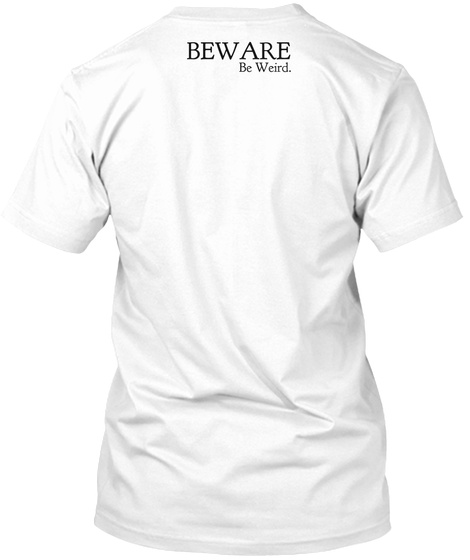 Beware Be Weird White T-Shirt Back