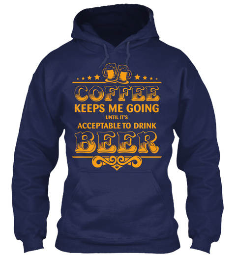 Coffee Keeps Me Going Until It's Acceptable To Drink Beer Navy T-Shirt Front