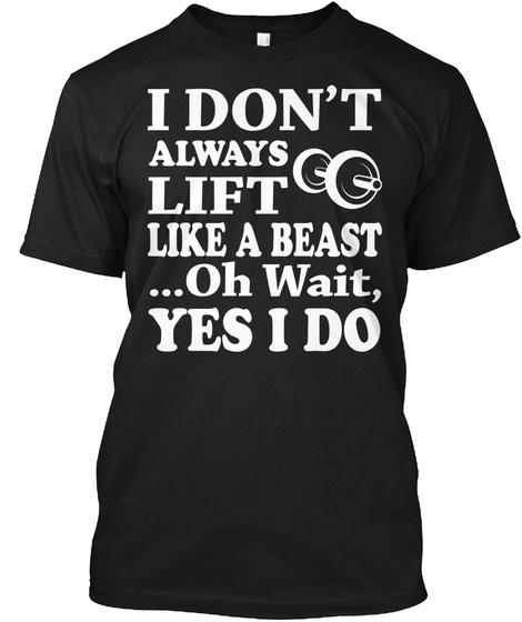 I Don't Always Lift Like A Beast ...Oh Wait, Yes I Do Black T-Shirt Front