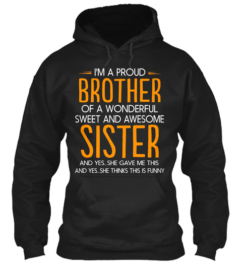 I'm A Proud Brother Of A Wonderful Sweet And Awesome Sister And Yes She Gave Me This And Yes She Thinks This Is Funny Black T-Shirt Front