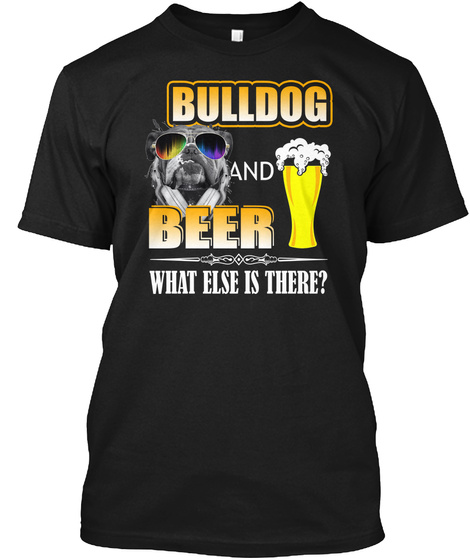 Bulldog And Beer What Else Is There Black T-Shirt Front