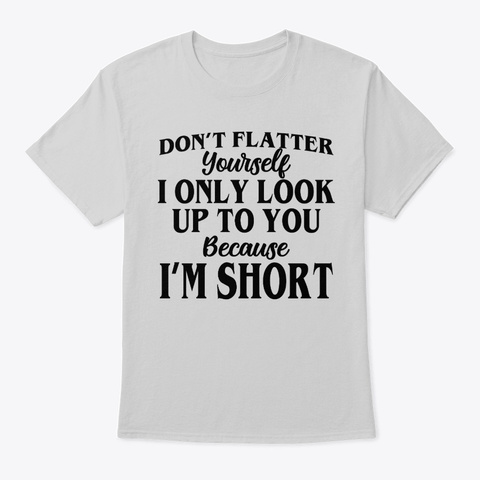 Don't Flatter Yourself I Only Look Up Light Steel T-Shirt Front