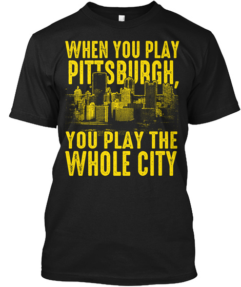 When You Play Pittsburgh You Play The Whole City Black T-Shirt Front