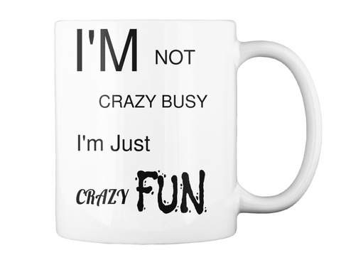 I'm Not Crazy Busy I'm Just Fun Crazy White Mug Back