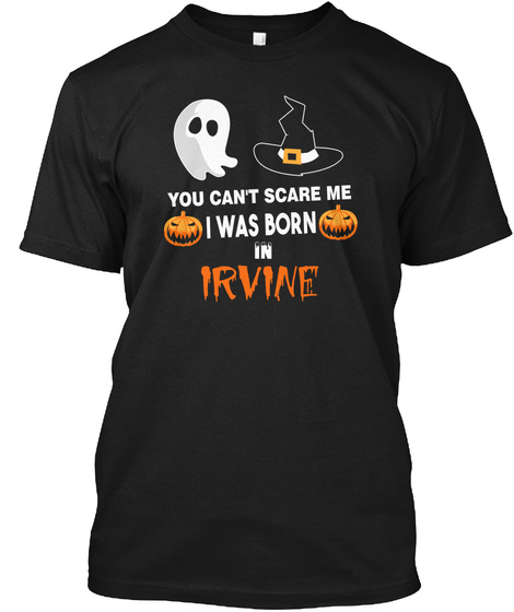 You Cant Scare Me. I Was Born In Irvine Ca Black T-Shirt Front