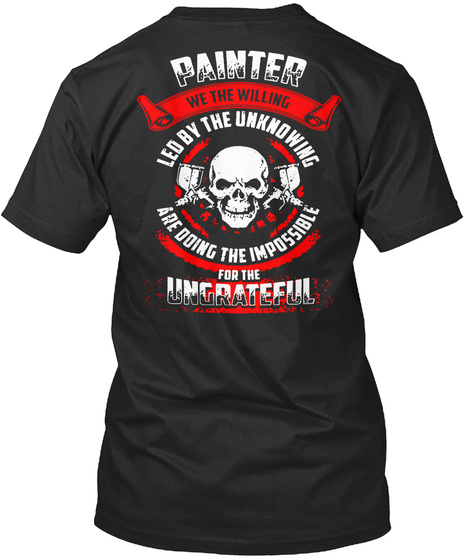 Painter We The Willing Led By The Unknowing Are Doing The Impossible For The Ungrateful Black T-Shirt Back