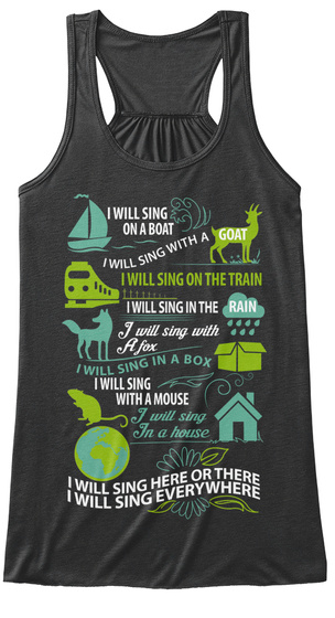 I Will Sing On A Boat I Will Sing With A Goat I Will Sing On The Train I Will Sing In The Rain I Will Sing With A Fox... Dark Grey Heather T-Shirt Front