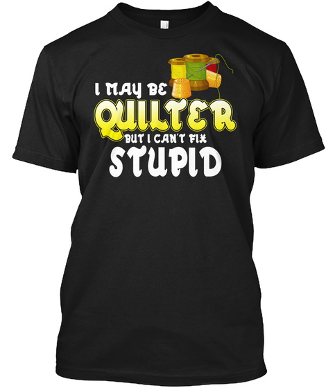 I May Quilter I Stupid Quilting Shirt Black T-Shirt Front
