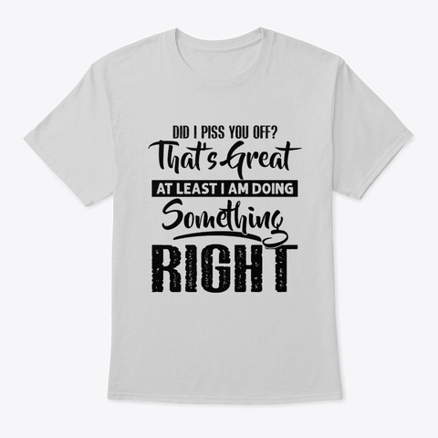 Did I Piss You Off? That's Great Light Steel T-Shirt Front