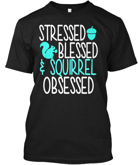 Stressed Blessed Squirrel Obsessed Black T-Shirt Front