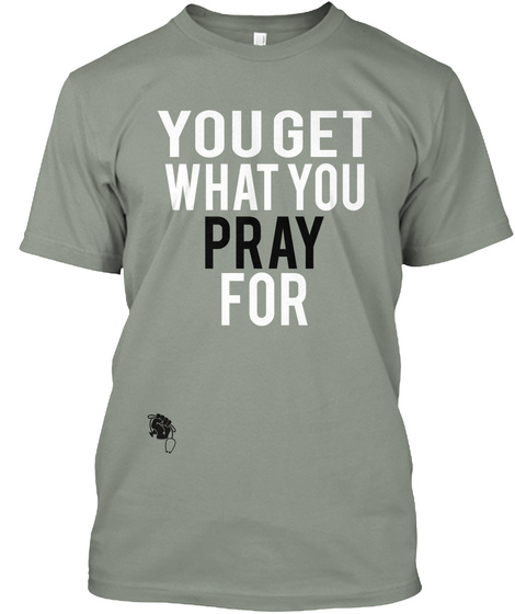 You Get What You Pray For Grey T-Shirt Front