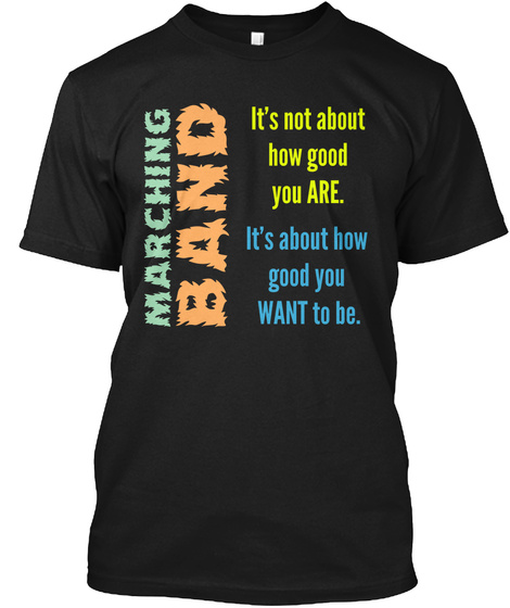Marching Band It's Not About How Good You Are. It's About How Good You Want To Be. Black T-Shirt Front