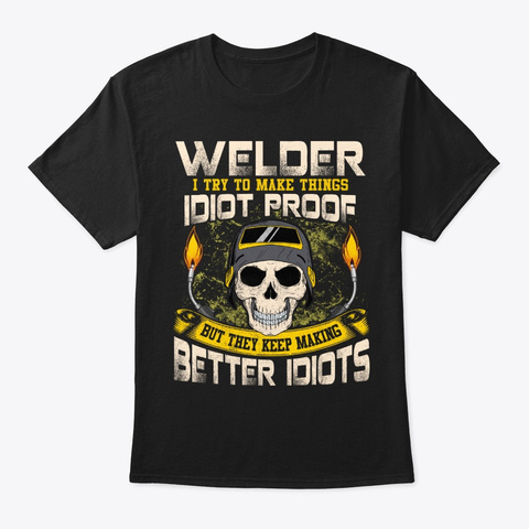 Funny Welder Gift   Things Idiot Proof Black T-Shirt Front