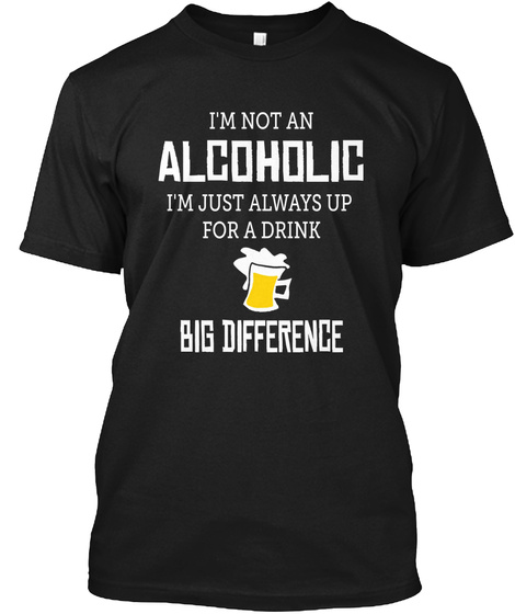 I'm Not An Alcoholic I'm Just Always Up  For A Drink Big Difference Black T-Shirt Front
