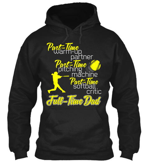 Part Time Warm Up Partner Part Time Pitching Machine Part Time Softball Critic Full Time Dad Black Felpa Front