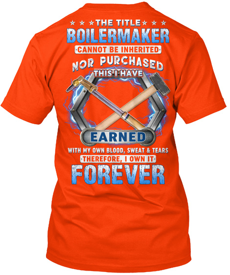 The Title Boilermaker Cannot Be Inherited Nor Purchased This I Have Earned With My Own Blood, Sweat & Tears... Orange T-Shirt Back