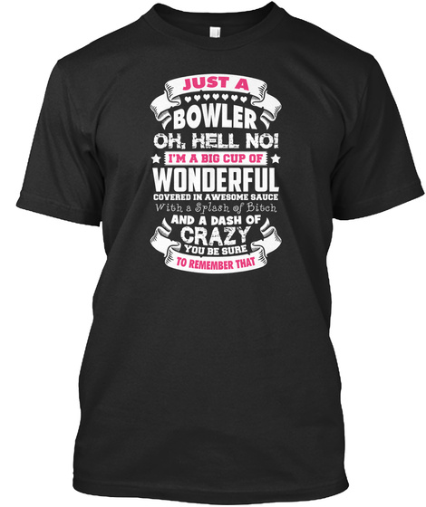 Just A Bowler Oh Hell No I'm A Big Cup Of Wonderful Covered In A Awesome Sauce And A Dash Of Crazy You Be Sure To... Black T-Shirt Front