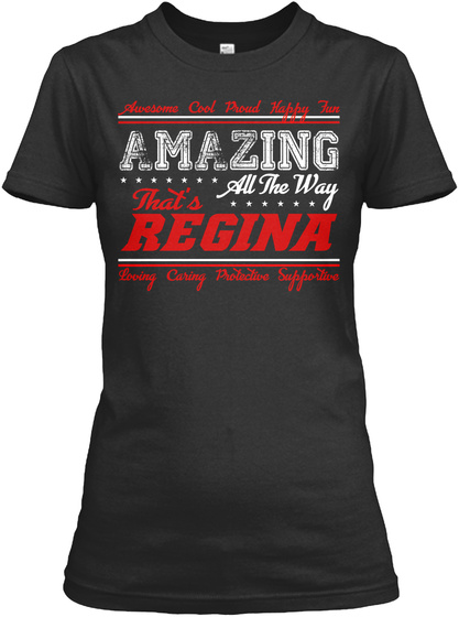 Awesome Cool Proud Happy Fun Amazing All The Way That's Regina Loving Caring Protective Supportive Black T-Shirt Front