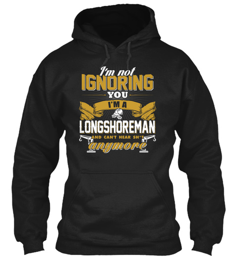 I'm Not Ignoring You I'm A Longshoremen And Can't Hear Sh*T Anymore Black T-Shirt Front
