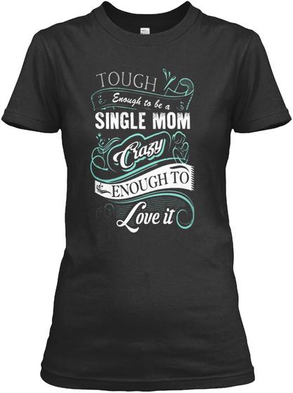 Tough Enough To Be Single Mom Crazy Enough To Love It Black T-Shirt Front