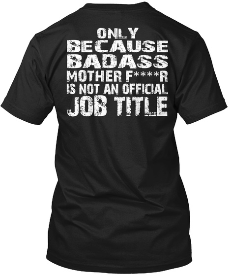 Only Because Badass Mother F****R Is Not An Official Job Title Black áo T-Shirt Back