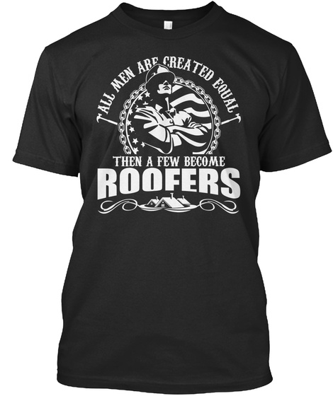 All Men Are Created Equal Then A Few Become Roofers Black T-Shirt Front