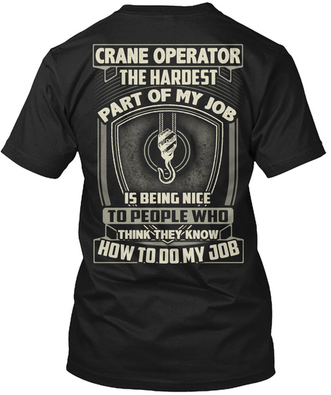 Crane Operator The Hardest Part Of My Job Is Being Nice To People Who Think They Know How To Do My Job Black T-Shirt Back