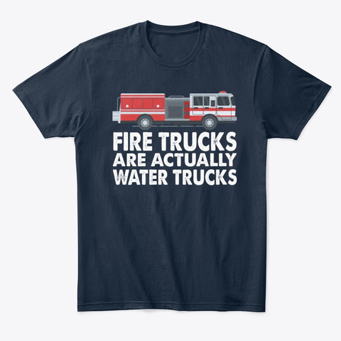 Fire Trucks Are Actually Water Trucks New Navy T-Shirt Front
