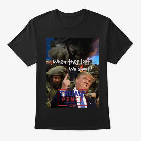 When They Loot, We Shoot   @Donald Trump Black T-Shirt Front