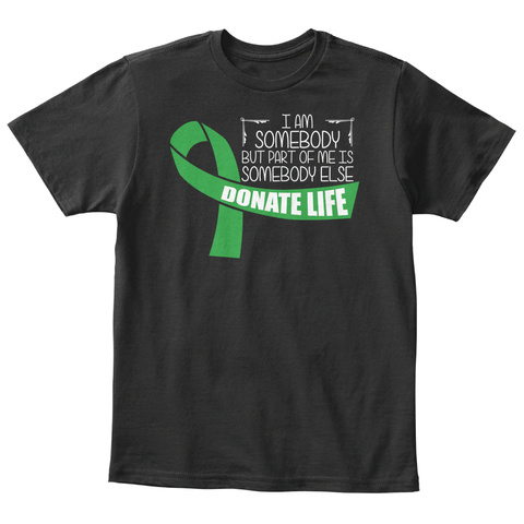 I Am Somebody But Part Of Me Is Somebody Else Donate Life Black T-Shirt Front