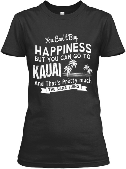 You Cant Buy Happiness But You Can Go To Kauai And That's Pretty Much The Same Thing Black Women's T-Shirt Front