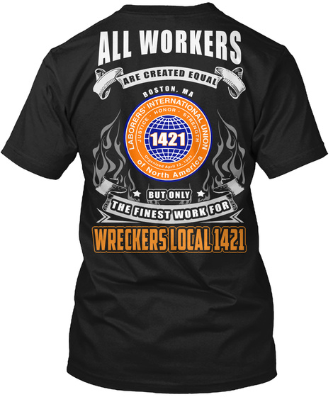 All Workers Are Created Equal Boston Ma But Only The Finest Work For Wreckers Local 1421 Laborers International Union... Black T-Shirt Back