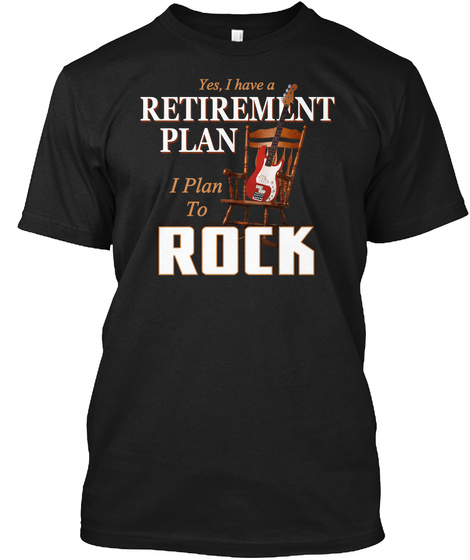 Yes I Have A Retirement I Plan To Rock Black T-Shirt Front