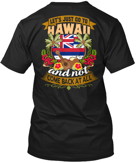 Let's Just Go To Hawaii And Not Come Back At All Black T-Shirt Back