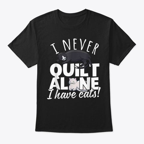 I Never Quilt Alone I Have Cats! Gift Black T-Shirt Front