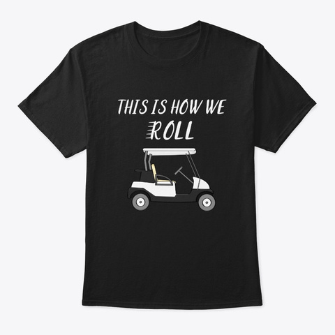 This Is How We Roll   Humor Golf Funny  Black T-Shirt Front