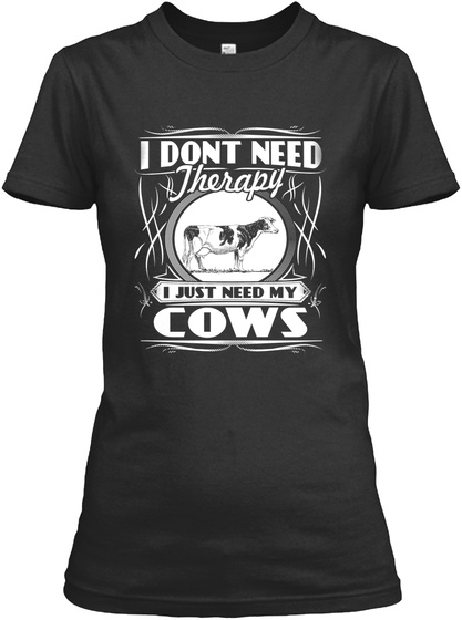 I Dont Need Therapy I Just Need My Cows Black T-Shirt Front