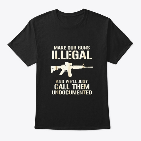 Make Our Guns Illegal Well Call Them Black T-Shirt Front
