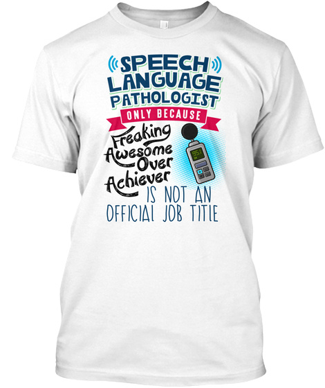 Speech Language Pathologist Only Because Freaking Awesome Over Achiever Is Not An Official Job Title White T-Shirt Front