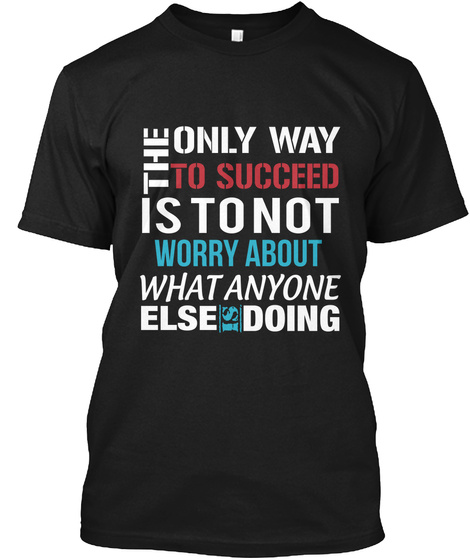 The Only Way To Succeed Is To Not Worry About What Anyone Else Is Doing Black T-Shirt Front