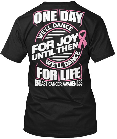 One Day We Will Dance For Joy Until Then We Will Dance For Life Breast Cancer Awareness Black T-Shirt Back