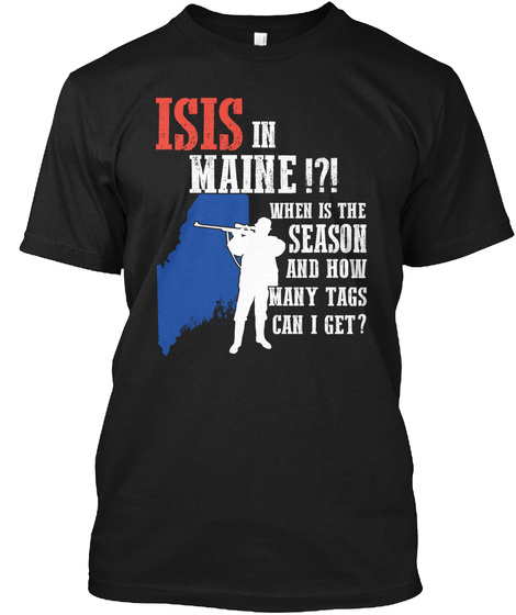 Isis Is Maine!?! When Is The Season And How Many Tags Can I Get? Black T-Shirt Front