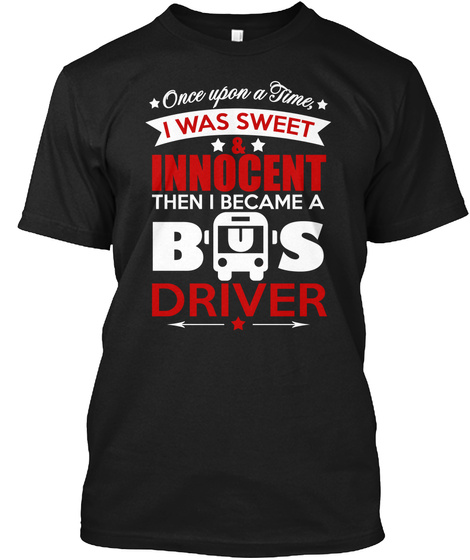 Once Upon A Time I Was Sweet & Innocent Then I Became A Bus Driver  Black T-Shirt Front