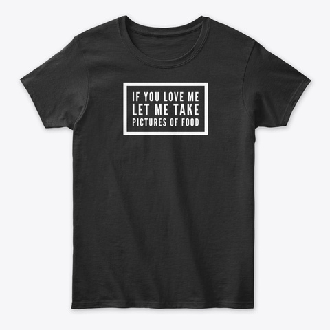 If You Love Me, Let Me Take Pictures... Black T-Shirt Front